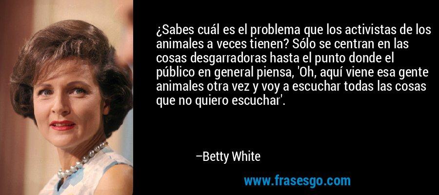 ¿Sabes cuál es el problema que los activistas de los animales a veces tienen? Sólo se centran en las cosas desgarradoras hasta el punto donde el público en general piensa, 'Oh, aquí viene esa gente animales otra vez y voy a escuchar todas las cosas que no quiero escuchar'. – Betty White