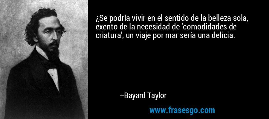 ¿Se podría vivir en el sentido de la belleza sola, exento de la necesidad de 'comodidades de criatura', un viaje por mar sería una delicia. – Bayard Taylor