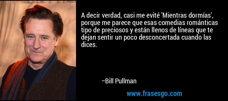 A decir verdad, casi me evité 'Mientras dormías', porque me parece que esas comedias románticas tipo de preciosos y están llenos de líneas que te dejan sentir un poco desconcertada cuando las dices. – Bill Pullman