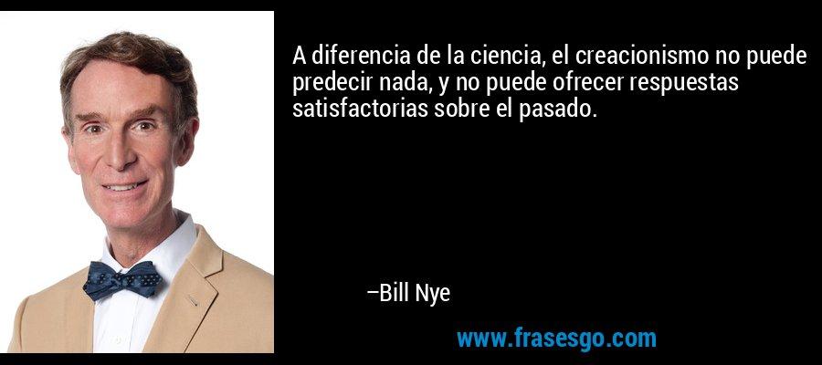 A diferencia de la ciencia, el creacionismo no puede predecir nada, y no puede ofrecer respuestas satisfactorias sobre el pasado. – Bill Nye
