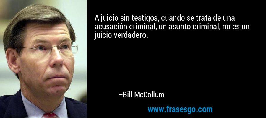 A juicio sin testigos, cuando se trata de una acusación criminal, un asunto criminal, no es un juicio verdadero. – Bill McCollum