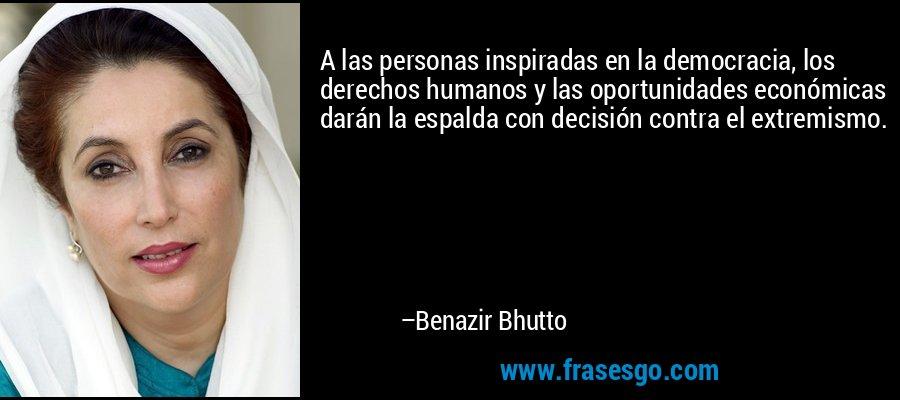 A las personas inspiradas en la democracia, los derechos humanos y las oportunidades económicas darán la espalda con decisión contra el extremismo. – Benazir Bhutto