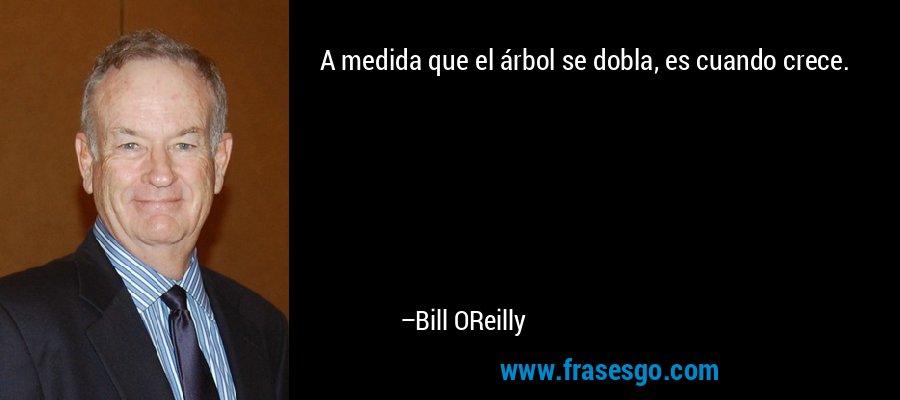 A medida que el árbol se dobla, es cuando crece. – Bill OReilly