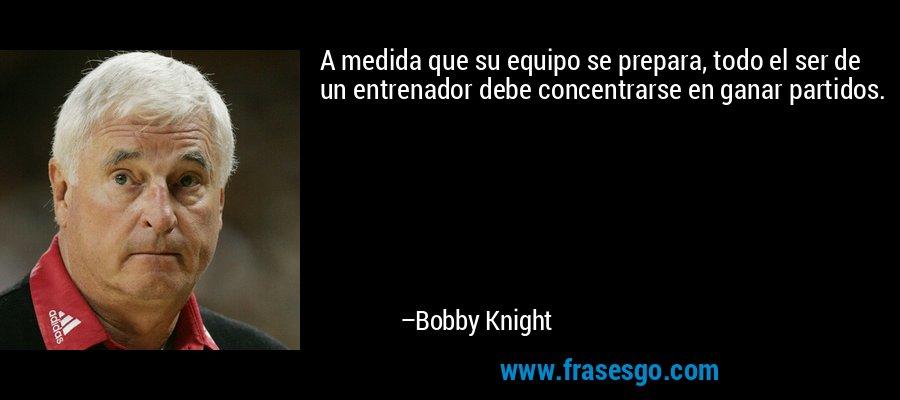 A medida que su equipo se prepara, todo el ser de un entrenador debe concentrarse en ganar partidos. – Bobby Knight