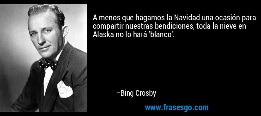 A menos que hagamos la Navidad una ocasión para compartir nuestras bendiciones, toda la nieve en Alaska no lo hará 'blanco'. – Bing Crosby