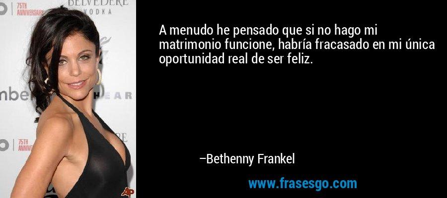 A menudo he pensado que si no hago mi matrimonio funcione, habría fracasado en mi única oportunidad real de ser feliz. – Bethenny Frankel