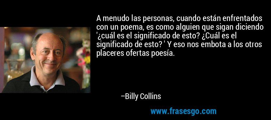 A menudo las personas, cuando están enfrentados con un poema, es como alguien que sigan diciendo '¿cuál es el significado de esto? ¿Cuál es el significado de esto? ' Y eso nos embota a los otros placeres ofertas poesía. – Billy Collins