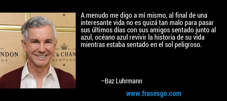 A menudo me digo a mí mismo, al final de una interesante vida no es quizá tan malo para pasar sus últimos días con sus amigos sentado junto al azul, océano azul revivir la historia de su vida mientras estaba sentado en el sol peligroso. – Baz Luhrmann