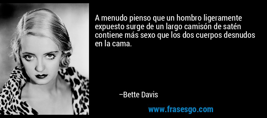 A menudo pienso que un hombro ligeramente expuesto surge de un largo camisón de satén contiene más sexo que los dos cuerpos desnudos en la cama. – Bette Davis
