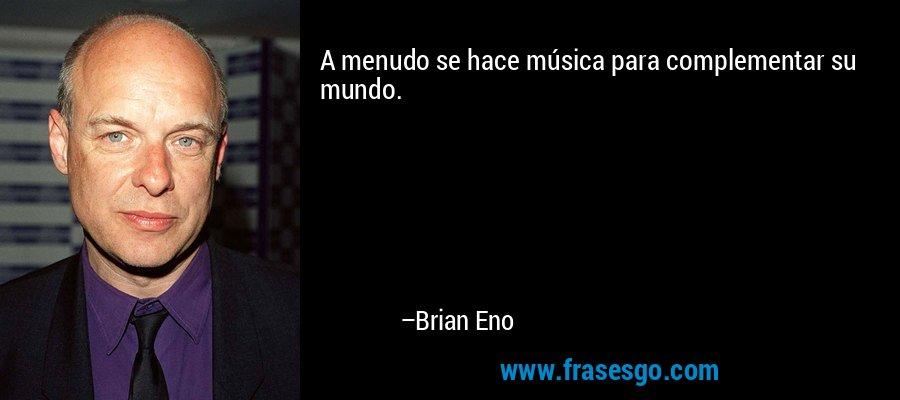 A menudo se hace música para complementar su mundo. – Brian Eno