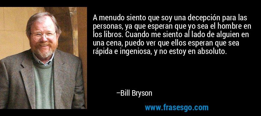 A menudo siento que soy una decepción para las personas, ya que esperan que yo sea el hombre en los libros. Cuando me siento al lado de alguien en una cena, puedo ver que ellos esperan que sea rápida e ingeniosa, y no estoy en absoluto. – Bill Bryson