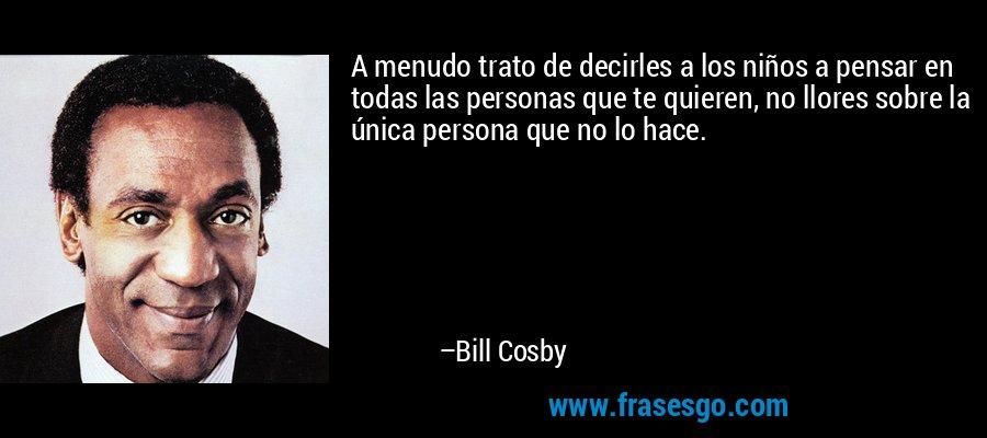 A menudo trato de decirles a los niños a pensar en todas las personas que te quieren, no llores sobre la única persona que no lo hace. – Bill Cosby