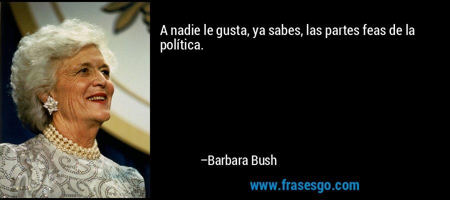 A nadie le gusta, ya sabes, las partes feas de la política. – Barbara Bush