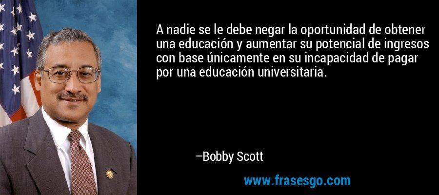 A nadie se le debe negar la oportunidad de obtener una educación y aumentar su potencial de ingresos con base únicamente en su incapacidad de pagar por una educación universitaria. – Bobby Scott