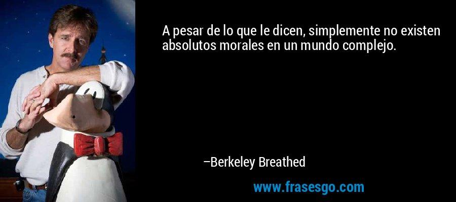 A pesar de lo que le dicen, simplemente no existen absolutos morales en un mundo complejo. – Berkeley Breathed