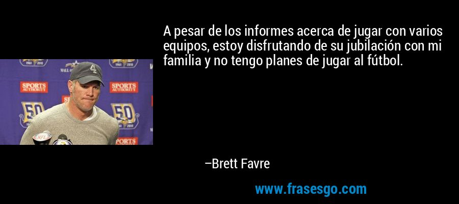 A pesar de los informes acerca de jugar con varios equipos, estoy disfrutando de su jubilación con mi familia y no tengo planes de jugar al fútbol. – Brett Favre