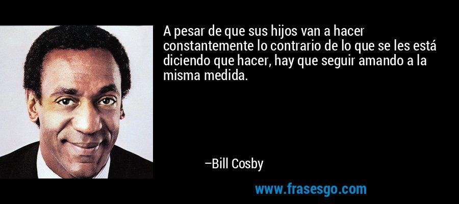A pesar de que sus hijos van a hacer constantemente lo contrario de lo que se les está diciendo que hacer, hay que seguir amando a la misma medida. – Bill Cosby