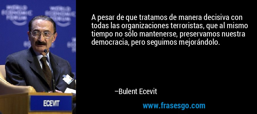 A pesar de que tratamos de manera decisiva con todas las organizaciones terroristas, que al mismo tiempo no sólo mantenerse, preservamos nuestra democracia, pero seguimos mejorándolo. – Bulent Ecevit