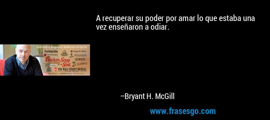 A recuperar su poder por amar lo que estaba una vez enseñaron a odiar. – Bryant H. McGill