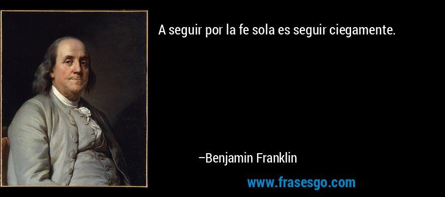 A seguir por la fe sola es seguir ciegamente. – Benjamin Franklin
