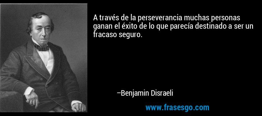 A través de la perseverancia muchas personas ganan el éxito de lo que parecía destinado a ser un fracaso seguro. – Benjamin Disraeli