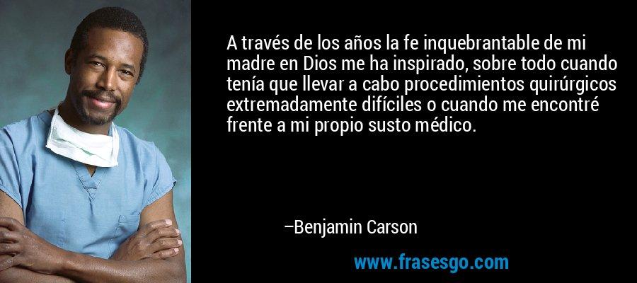 A través de los años la fe inquebrantable de mi madre en Dios me ha inspirado, sobre todo cuando tenía que llevar a cabo procedimientos quirúrgicos extremadamente difíciles o cuando me encontré frente a mi propio susto médico. – Benjamin Carson