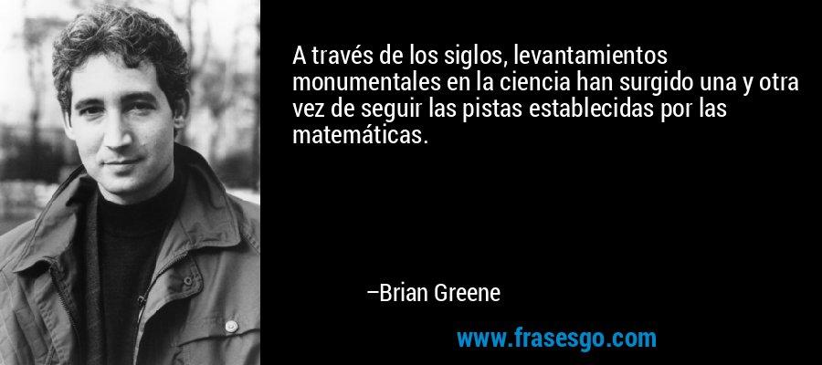 A través de los siglos, levantamientos monumentales en la ciencia han surgido una y otra vez de seguir las pistas establecidas por las matemáticas. – Brian Greene