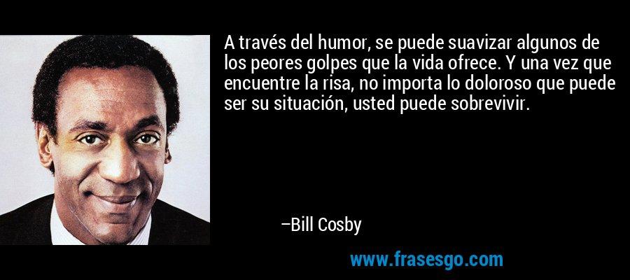 A través del humor, se puede suavizar algunos de los peores golpes que la vida ofrece. Y una vez que encuentre la risa, no importa lo doloroso que puede ser su situación, usted puede sobrevivir. – Bill Cosby