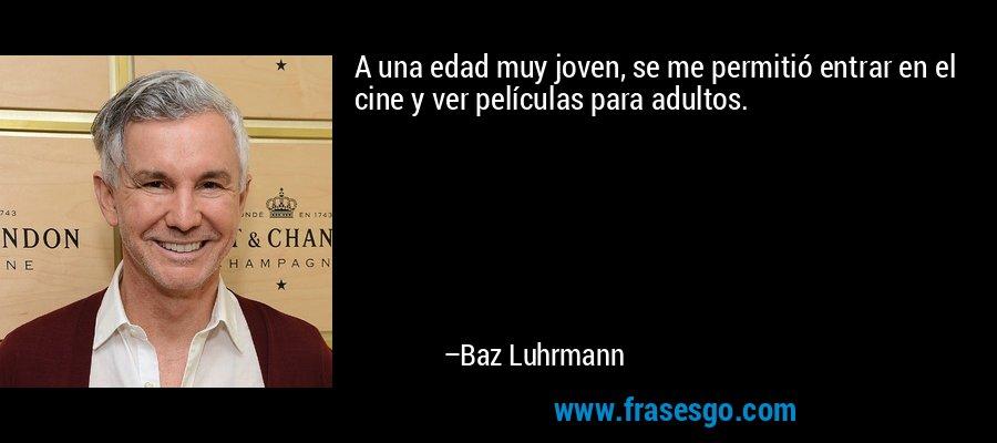 A una edad muy joven, se me permitió entrar en el cine y ver películas para adultos. – Baz Luhrmann