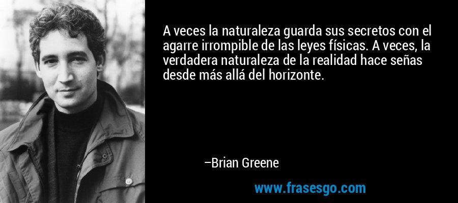 A veces la naturaleza guarda sus secretos con el agarre irrompible de las leyes físicas. A veces, la verdadera naturaleza de la realidad hace señas desde más allá del horizonte. – Brian Greene
