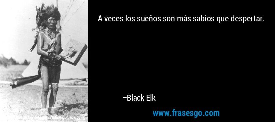 A veces los sueños son más sabios que despertar. – Black Elk