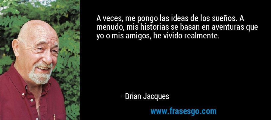 A veces, me pongo las ideas de los sueños. A menudo, mis historias se basan en aventuras que yo o mis amigos, he vivido realmente. – Brian Jacques