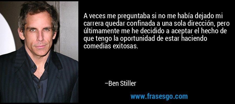 A veces me preguntaba si no me había dejado mi carrera quedar confinada a una sola dirección, pero últimamente me he decidido a aceptar el hecho de que tengo la oportunidad de estar haciendo comedias exitosas. – Ben Stiller