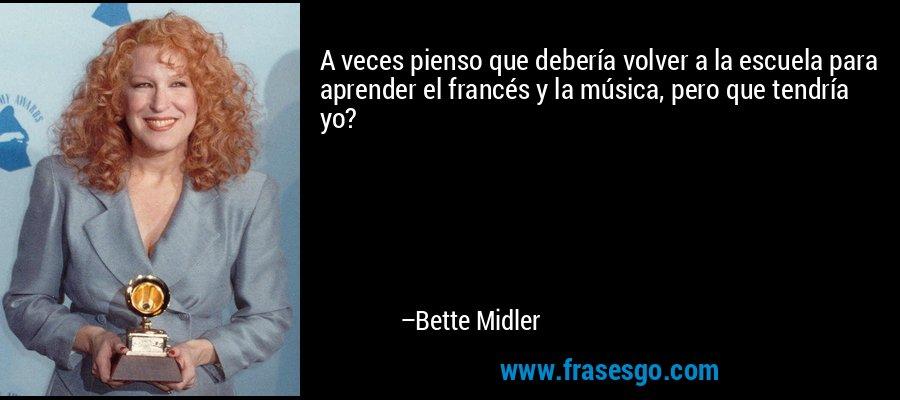 A veces pienso que debería volver a la escuela para aprender el francés y la música, pero que tendría yo? – Bette Midler
