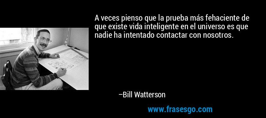 A veces pienso que la prueba más fehaciente de que existe vida inteligente en el universo es que nadie ha intentado contactar con nosotros. – Bill Watterson