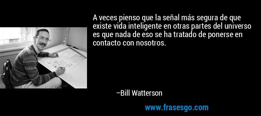A veces pienso que la señal más segura de que existe vida inteligente en otras partes del universo es que nada de eso se ha tratado de ponerse en contacto con nosotros. – Bill Watterson