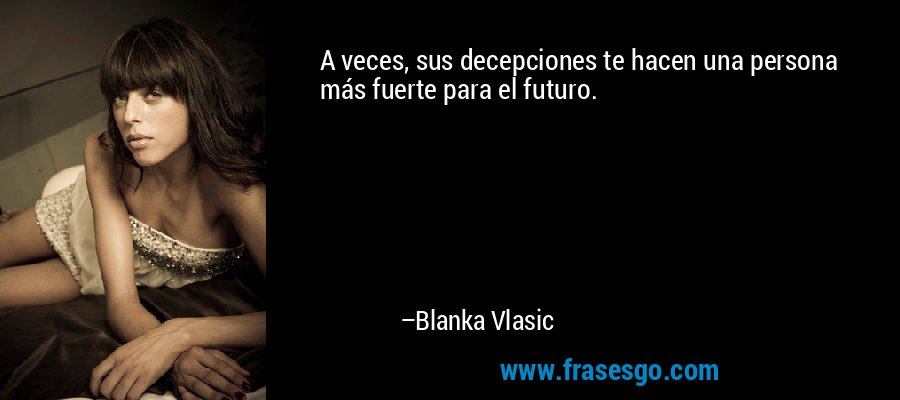 A veces, sus decepciones te hacen una persona más fuerte para el futuro. – Blanka Vlasic