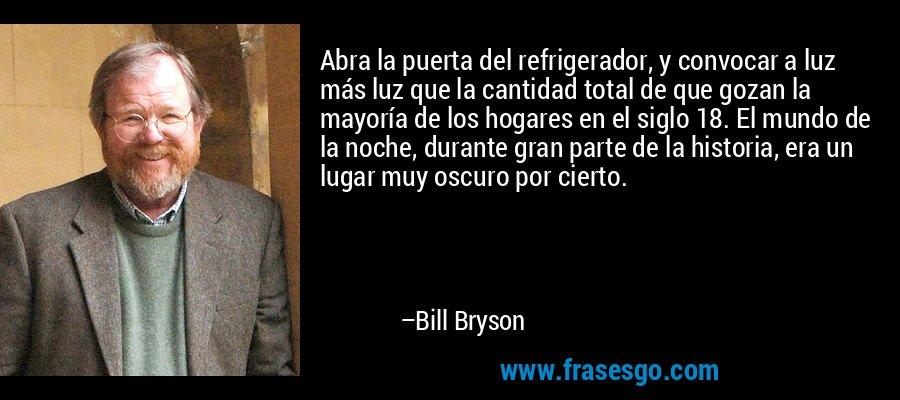 Abra la puerta del refrigerador, y convocar a luz más luz que la cantidad total de que gozan la mayoría de los hogares en el siglo 18. El mundo de la noche, durante gran parte de la historia, era un lugar muy oscuro por cierto. – Bill Bryson