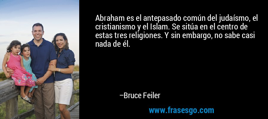 Abraham es el antepasado común del judaísmo, el cristianismo y el Islam. Se sitúa en el centro de estas tres religiones. Y sin embargo, no sabe casi nada de él. – Bruce Feiler