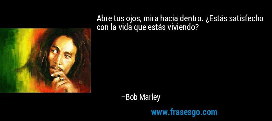 Abre tus ojos, mira hacia dentro. ¿Estás satisfecho con la vida que estás viviendo? – Bob Marley