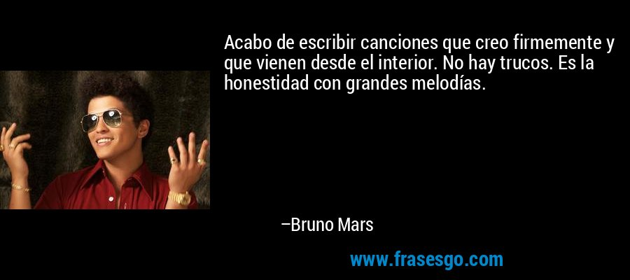 Acabo de escribir canciones que creo firmemente y que vienen desde el interior. No hay trucos. Es la honestidad con grandes melodías. – Bruno Mars