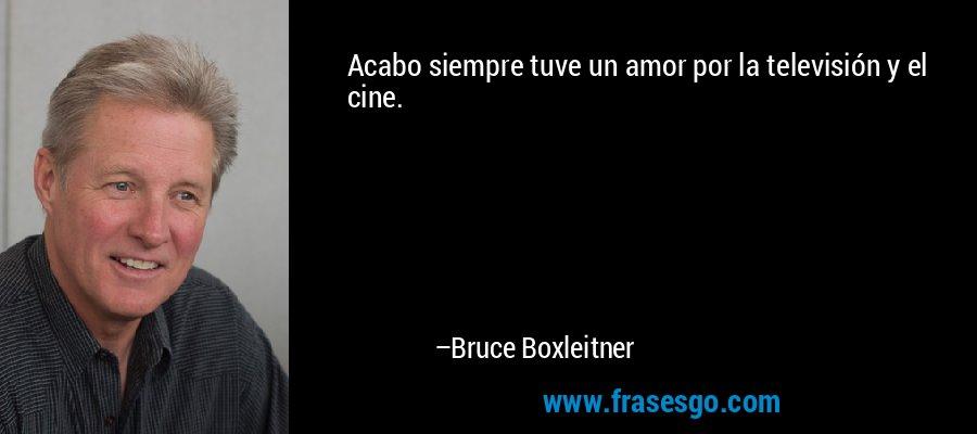 Acabo siempre tuve un amor por la televisión y el cine. – Bruce Boxleitner