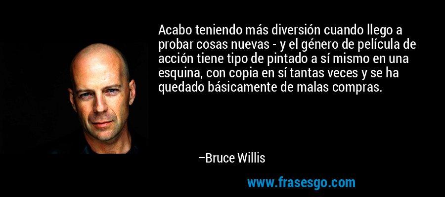 Acabo teniendo más diversión cuando llego a probar cosas nuevas - y el género de película de acción tiene tipo de pintado a sí mismo en una esquina, con copia en sí tantas veces y se ha quedado básicamente de malas compras. – Bruce Willis