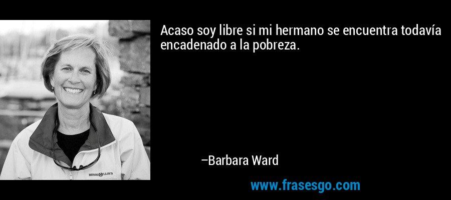 Acaso soy libre si mi hermano se encuentra todavía encadenado a la pobreza. – Barbara Ward