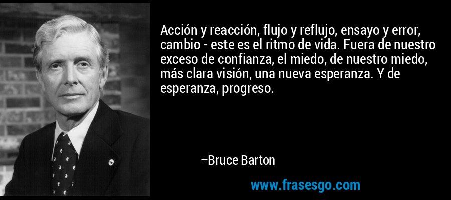 Acción y reacción, flujo y reflujo, ensayo y error, cambio - este es el ritmo de vida. Fuera de nuestro exceso de confianza, el miedo, de nuestro miedo, más clara visión, una nueva esperanza. Y de esperanza, progreso. – Bruce Barton