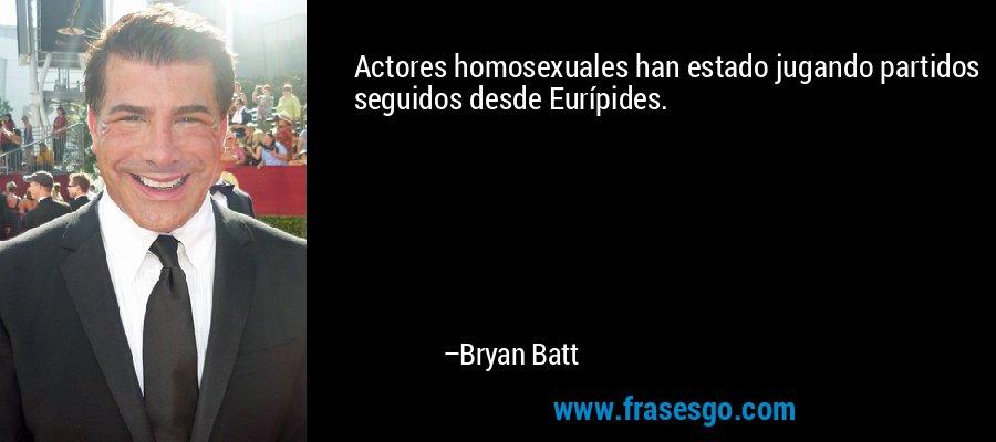 Actores homosexuales han estado jugando partidos seguidos desde Eurípides. – Bryan Batt