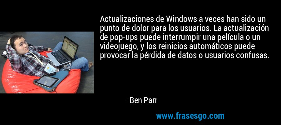 Actualizaciones de Windows a veces han sido un punto de dolor para los usuarios. La actualización de pop-ups puede interrumpir una película o un videojuego, y los reinicios automáticos puede provocar la pérdida de datos o usuarios confusas. – Ben Parr
