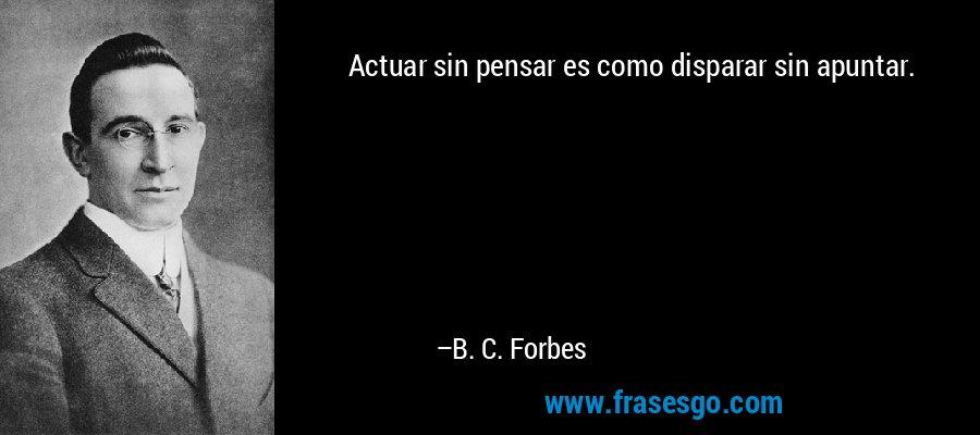 Actuar sin pensar es como disparar sin apuntar. – B. C. Forbes