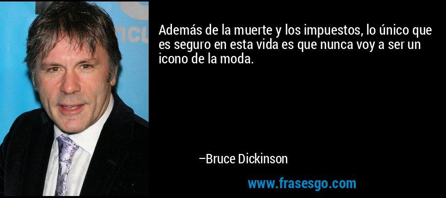Además de la muerte y los impuestos, lo único que es seguro en esta vida es que nunca voy a ser un icono de la moda. – Bruce Dickinson