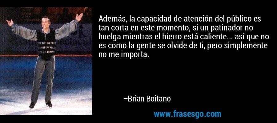Además, la capacidad de atención del público es tan corta en este momento, si un patinador no huelga mientras el hierro está caliente... así que no es como la gente se olvide de ti, pero simplemente no me importa. – Brian Boitano